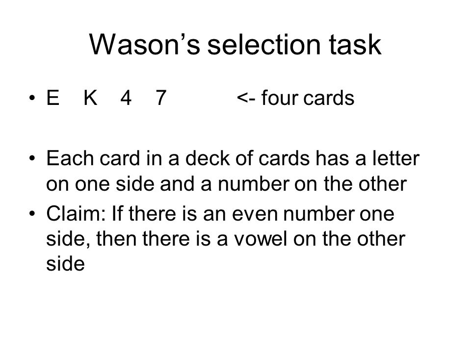 Wason's selection task E K 4 7 <- four cards Each card in a deck of cards has a letter on one side and a number on the other Claim: If there is an eve