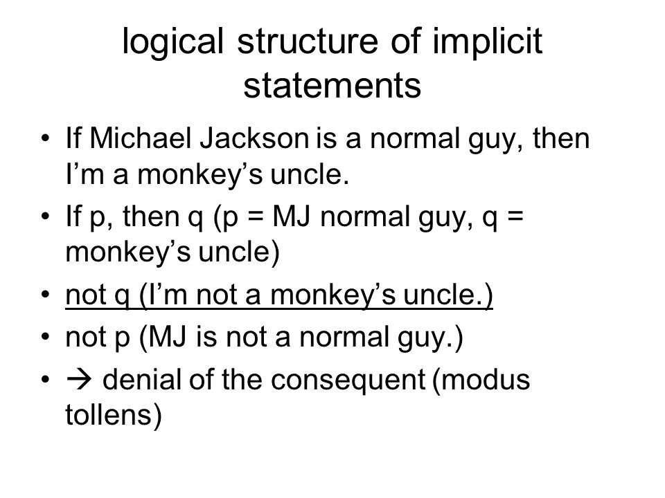 logical structure of implicit statements If Michael Jackson is a normal guy, then I'm a monkey's uncle. If p, then q (p = MJ normal guy, q = monkey's