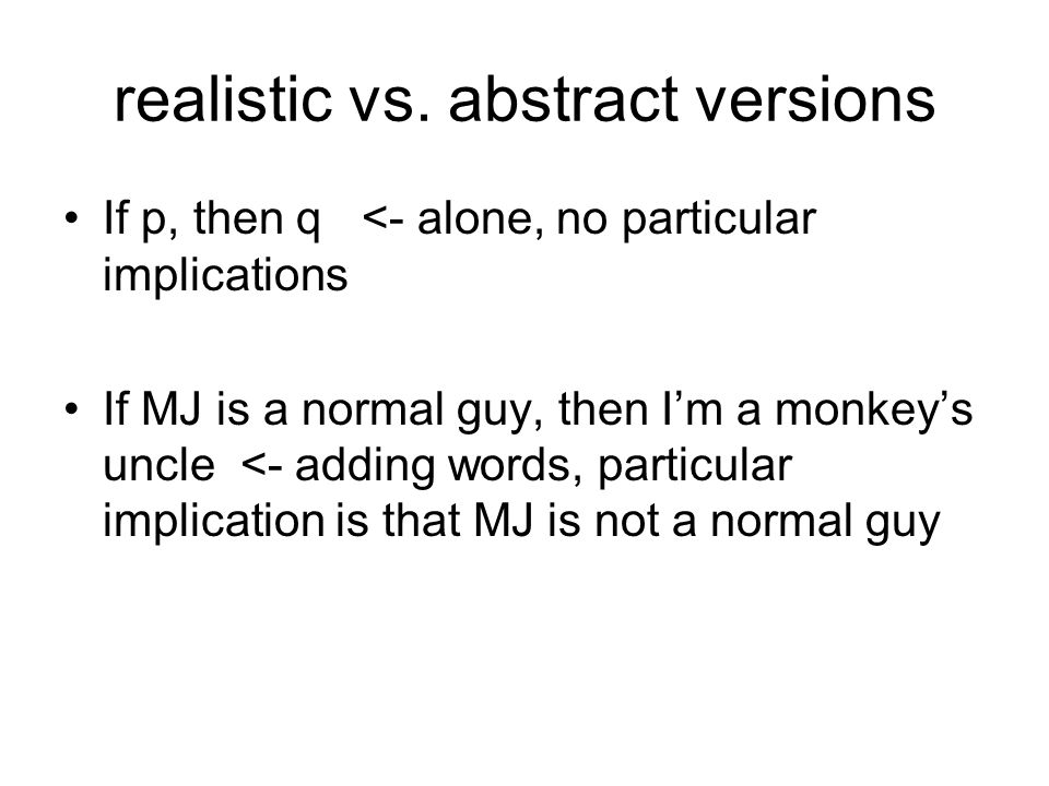 realistic vs. abstract versions If p, then q <- alone, no particular implications If MJ is a normal guy, then I'm a monkey's uncle <- adding words, pa