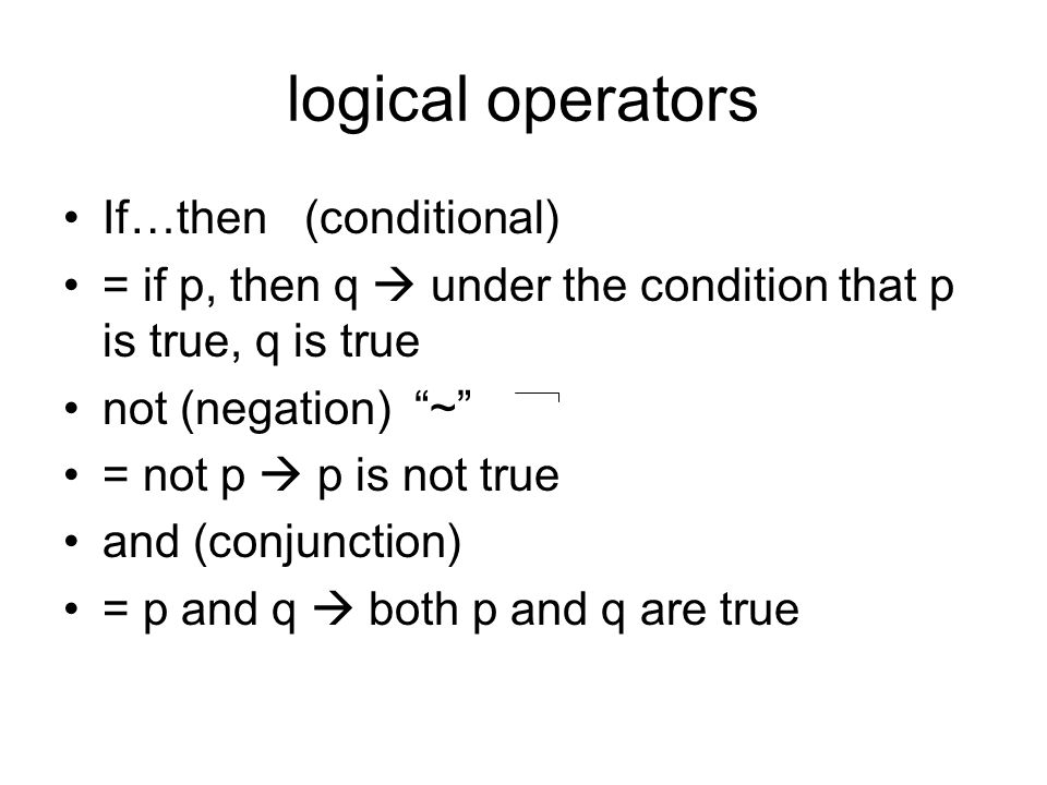 "logical operators If…then (conditional) = if p, then q  under the condition that p is true, q is true not (negation) ""~"" = not p  p is not true and"