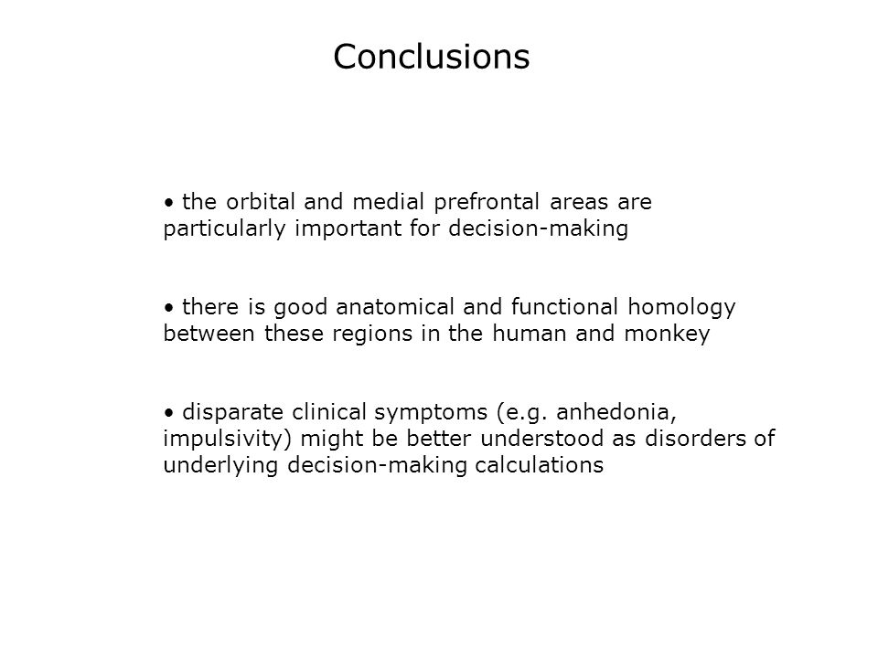 Conclusions the orbital and medial prefrontal areas are particularly important for decision-making there is good anatomical and functional homology between these regions in the human and monkey disparate clinical symptoms (e.g.