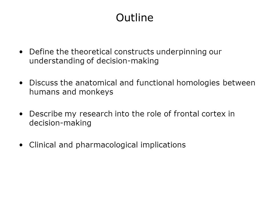 Outline Define the theoretical constructs underpinning our understanding of decision-making Discuss the anatomical and functional homologies between humans and monkeys Overview of our current understanding of the role of frontal cortex in decision-making Overview of the pharmacological results based on this understanding