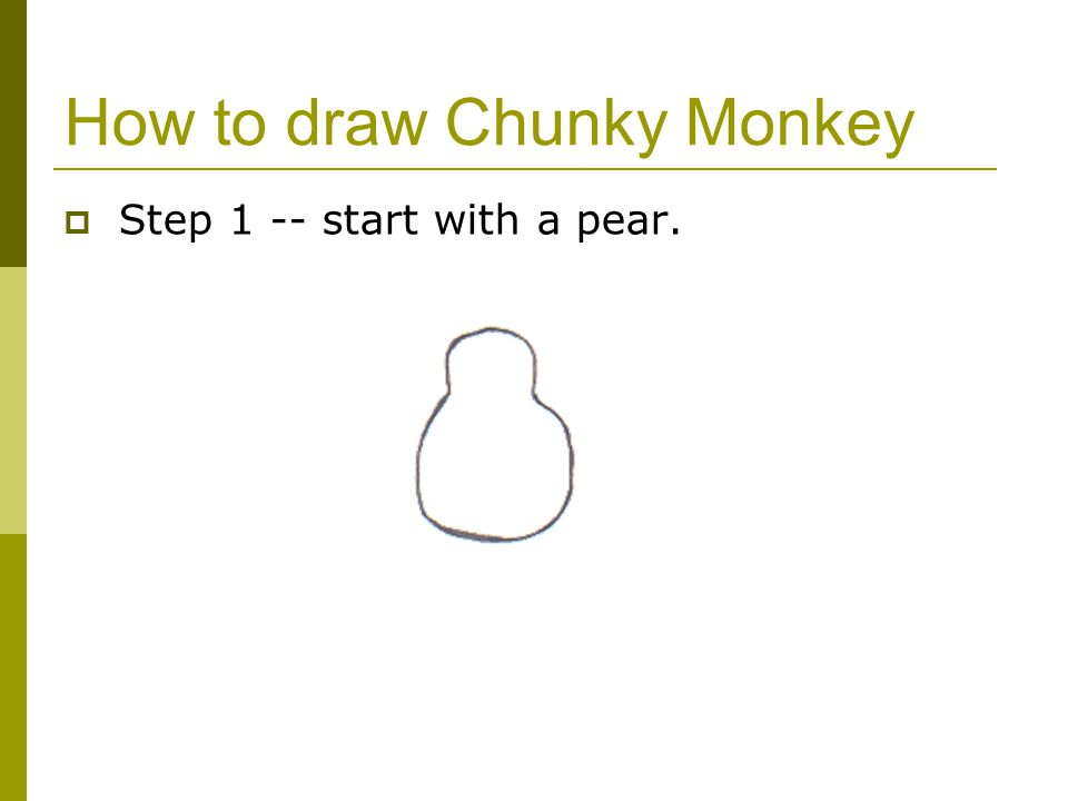 How to draw Chunky Monkey  Step 1 -- start with a pear.