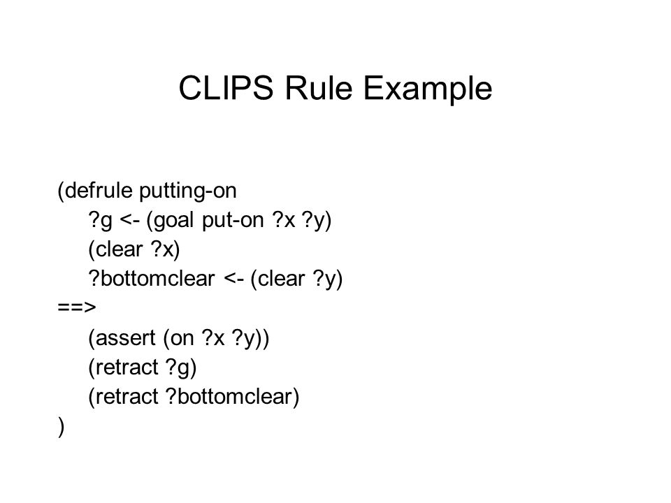 CLIPS Rule Example (defrule putting-on g <- (goal put-on x y) (clear x) bottomclear <- (clear y) ==> (assert (on x y)) (retract g) (retract bottomclear) )