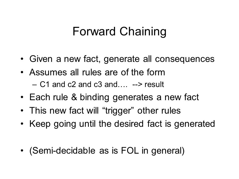 Forward Chaining Given a new fact, generate all consequences Assumes all rules are of the form –C1 and c2 and c3 and….