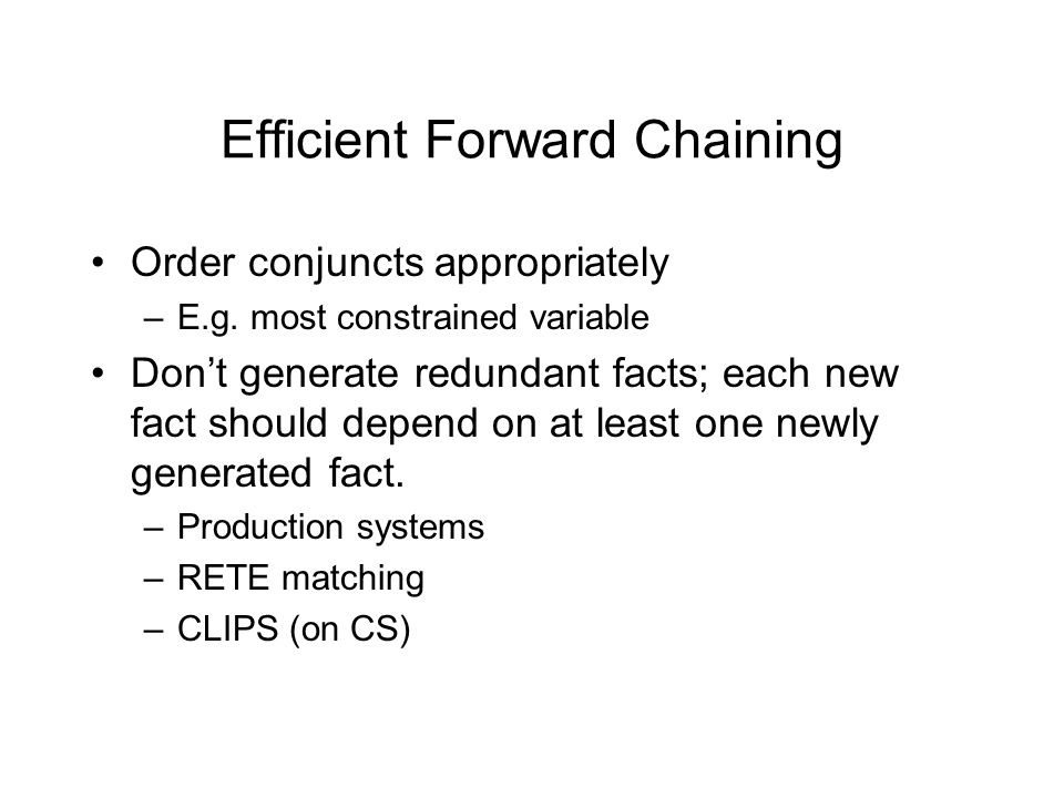 Efficient Forward Chaining Order conjuncts appropriately –E.g. most constrained variable Don't generate redundant facts; each new fact should depend o