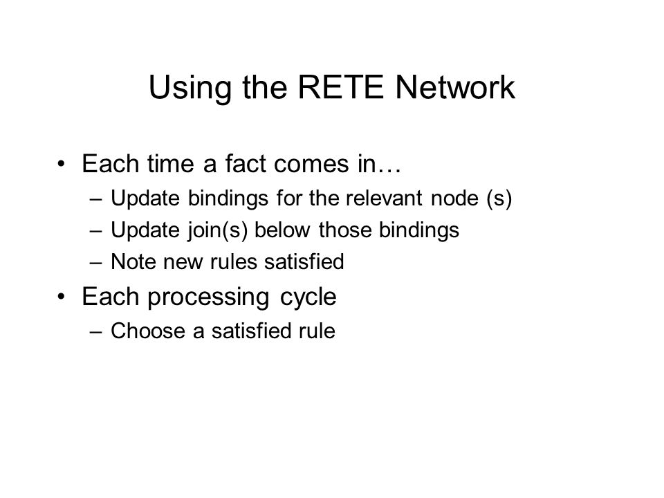 Using the RETE Network Each time a fact comes in… –Update bindings for the relevant node (s) –Update join(s) below those bindings –Note new rules satisfied Each processing cycle –Choose a satisfied rule