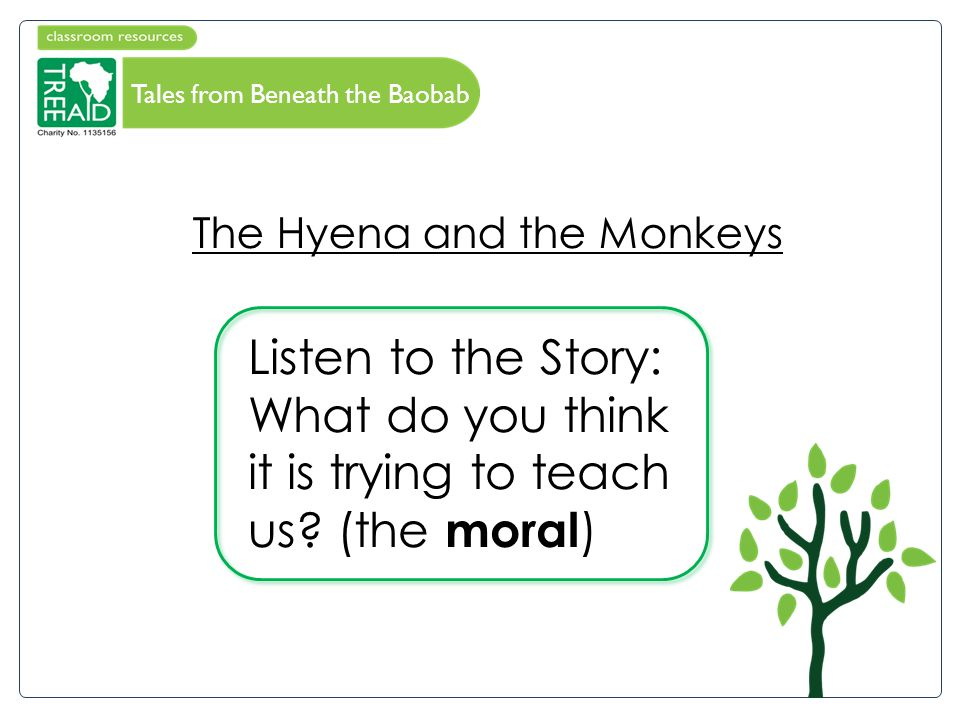 Tales Under the Baobab The Hyena and the Monkeys Listen to the Story: What do you think it is trying to teach us.