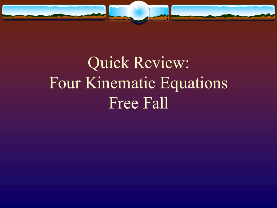 Four Kinematic Equations  Constant acceleration - an object will change its velocity by the same amount each second.