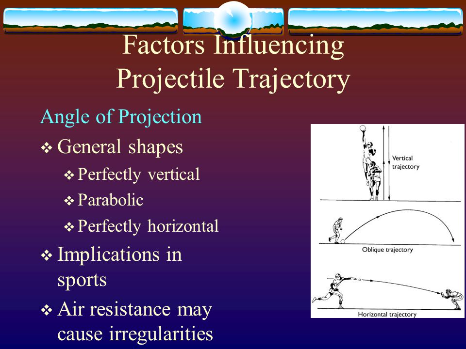 Factors Influencing Projectile Trajectory Projection speed:  Range: o horizontal displacement.