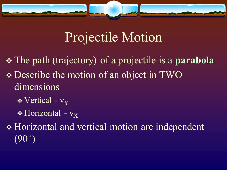 Projectile Motion  Horizontal  Motion of a ball rolling freely along a level surface  Horizontal velocity is ALWAYS constant  The horizontal component of it's velocity does not change.