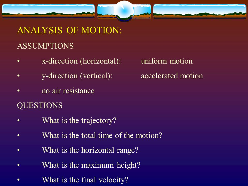 Equations of motion: X Uniform motion Y Accelerated motion ACCELERATION a x = 0a y = g = -9.81 m/s 2 VELOCITY v x = v i cos Θv y = v i sin Θ + a t DISPLACEMENT Δx = v i cos Θ tΔy = v i sin Θ t + ½ a t 2