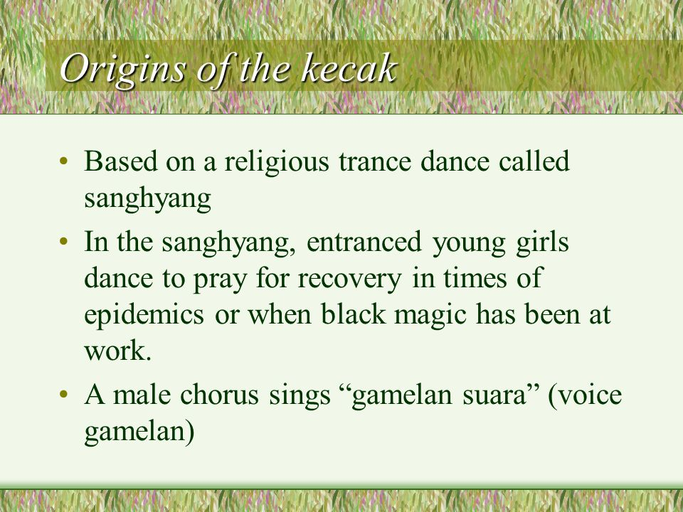 Origins of the kecak Based on a religious trance dance called sanghyang In the sanghyang, entranced young girls dance to pray for recovery in times of epidemics or when black magic has been at work.