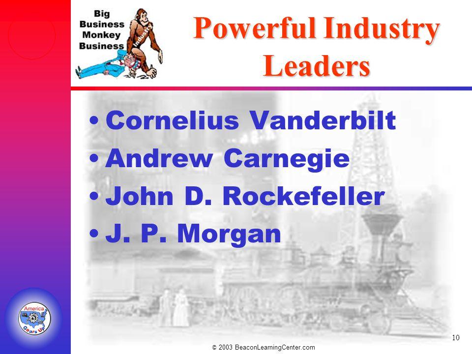 © 2003 BeaconLearningCenter.com 10 Powerful Industry Leaders Cornelius Vanderbilt Andrew Carnegie John D.