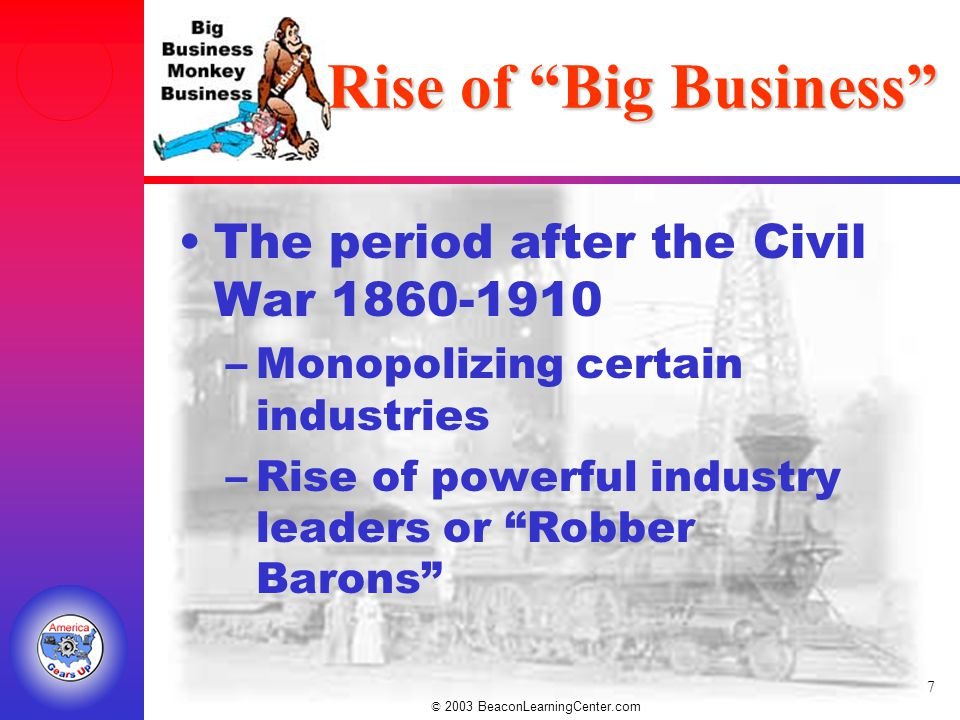 © 2003 BeaconLearningCenter.com 7 Rise of Big Business The period after the Civil War 1860-1910 –Monopolizing certain industries –Rise of powerful industry leaders or Robber Barons