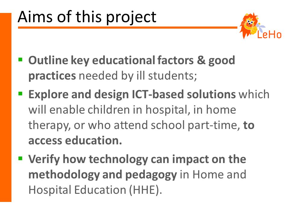 Aims of this project  Outline key educational factors & good practices needed by ill students;  Explore and design ICT-based solutions which will enable children in hospital, in home therapy, or who attend school part-time, to access education.
