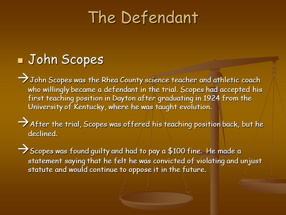 The Defendant John Scopes John Scopes  John Scopes was the Rhea County science teacher and athletic coach who willingly became a defendant in the trial.