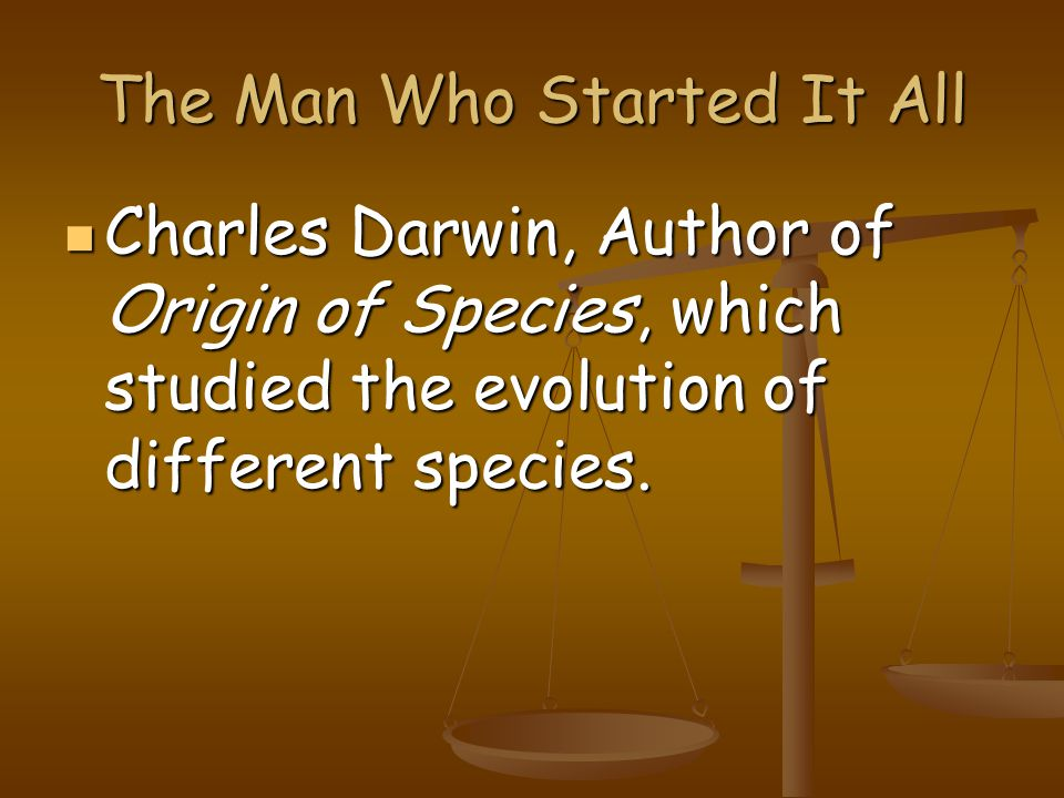 The Man Who Started It All Charles Darwin, Author of Origin of Species, which studied the evolution of different species.