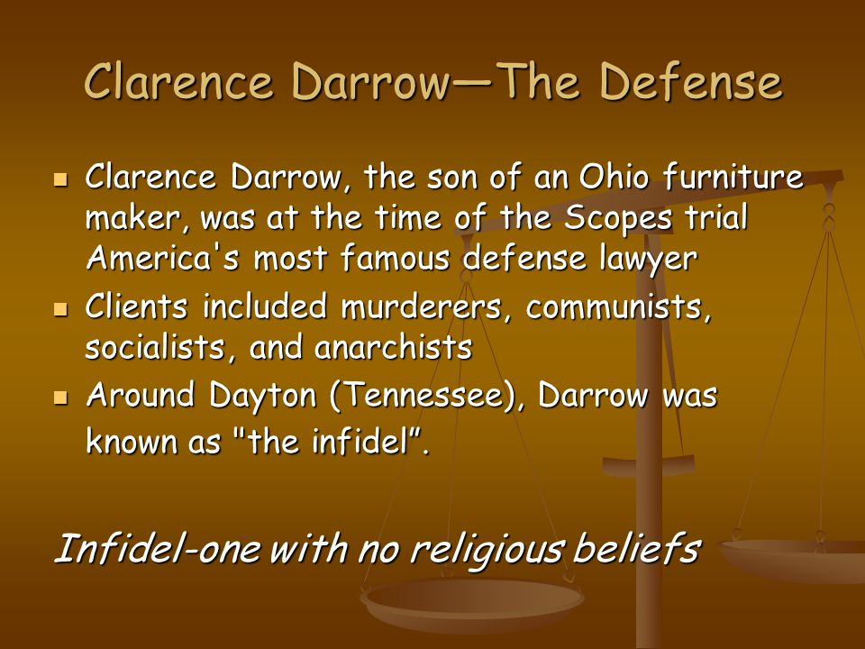 Clarence Darrow—The Defense Clarence Darrow, the son of an Ohio furniture maker, was at the time of the Scopes trial America s most famous defense lawyer Clarence Darrow, the son of an Ohio furniture maker, was at the time of the Scopes trial America s most famous defense lawyer Clients included murderers, communists, socialists, and anarchists Clients included murderers, communists, socialists, and anarchists Around Dayton (Tennessee), Darrow was known as the infidel .