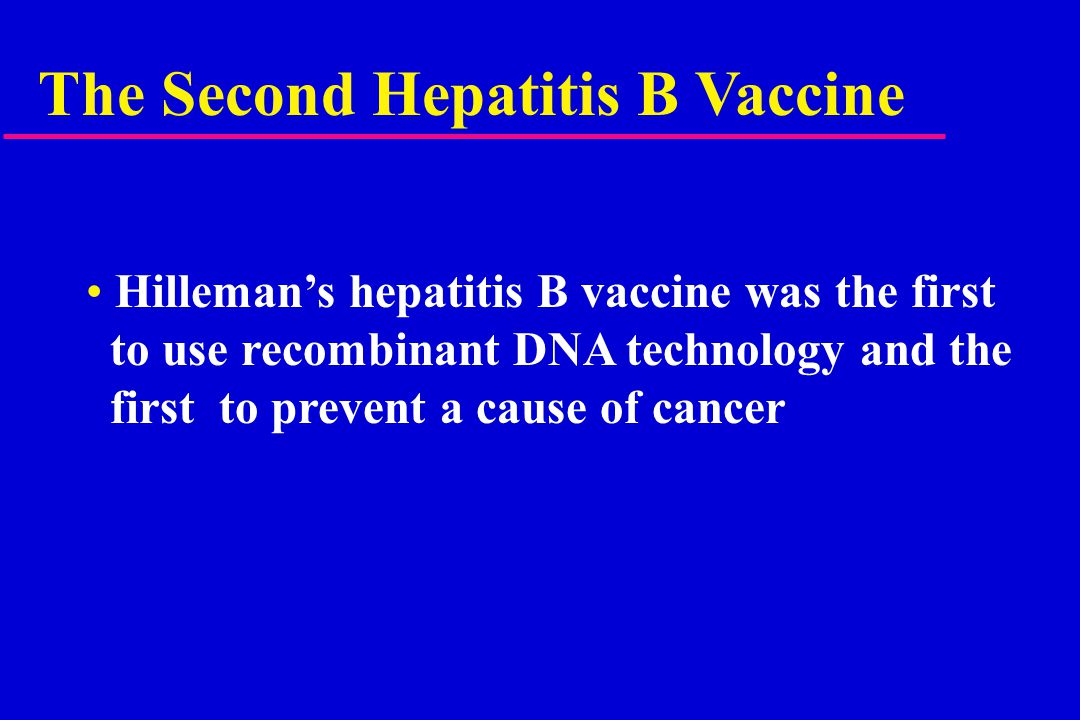 The Second Hepatitis B Vaccine Hilleman's hepatitis B vaccine was the first to use recombinant DNA technology and the first to prevent a cause of cancer