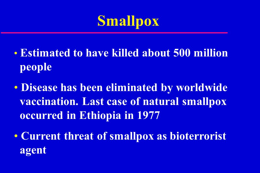 Smallpox Estimated to have killed about 500 million people Disease has been eliminated by worldwide vaccination.