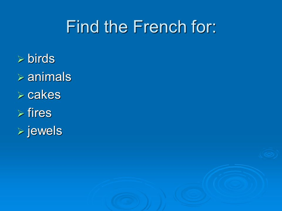 Find the French for:  birds  animals  cakes  fires  jewels