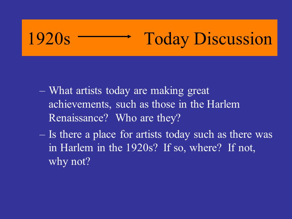1920sToday Discussion –What artists today are making great achievements, such as those in the Harlem Renaissance? Who are they? –Is there a place for
