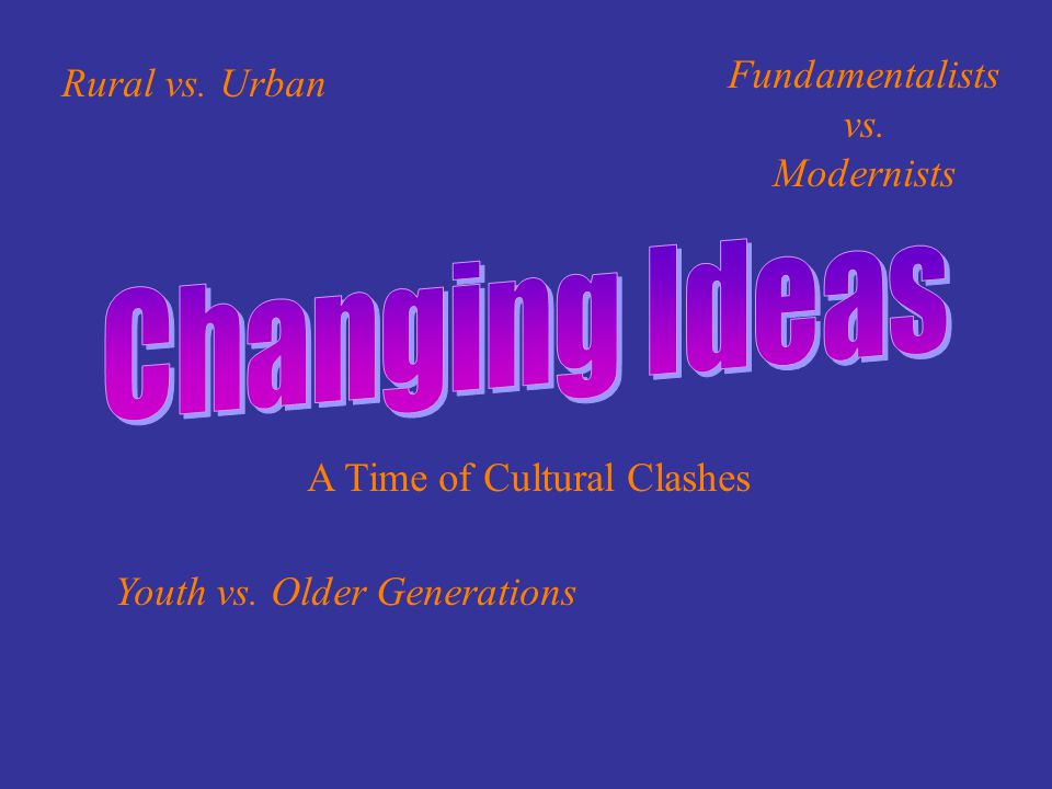 A Time of Cultural Clashes Youth vs. Older Generations Rural vs. Urban Fundamentalists vs. Modernists