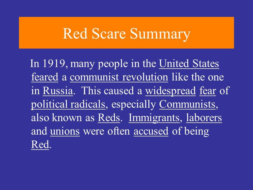 Red Scare Summary In 1919, many people in the United States feared a communist revolution like the one in Russia. This caused a widespread fear of pol
