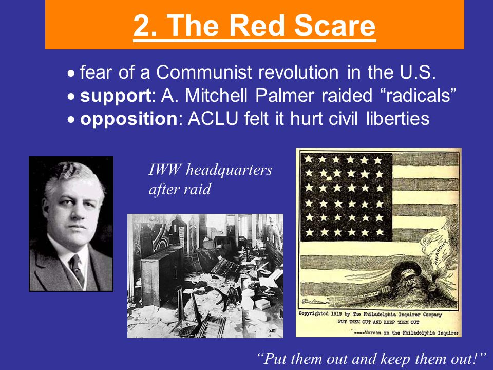 """2. The Red Scare  fear of a Communist revolution in the U.S.  support: A. Mitchell Palmer raided """"radicals""""  opposition: ACLU felt it hurt civil"""