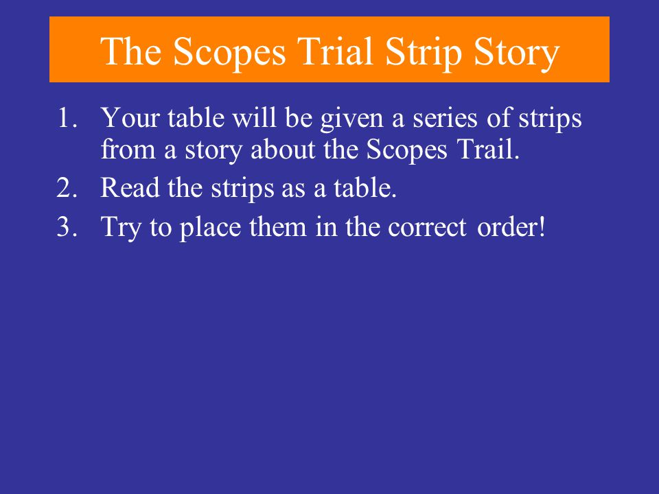 The Scopes Trial Strip Story 1.Your table will be given a series of strips from a story about the Scopes Trail. 2.Read the strips as a table. 3.Try to