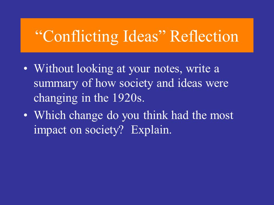 """""""Conflicting Ideas"""" Reflection Without looking at your notes, write a summary of how society and ideas were changing in the 1920s. Which change do you"""
