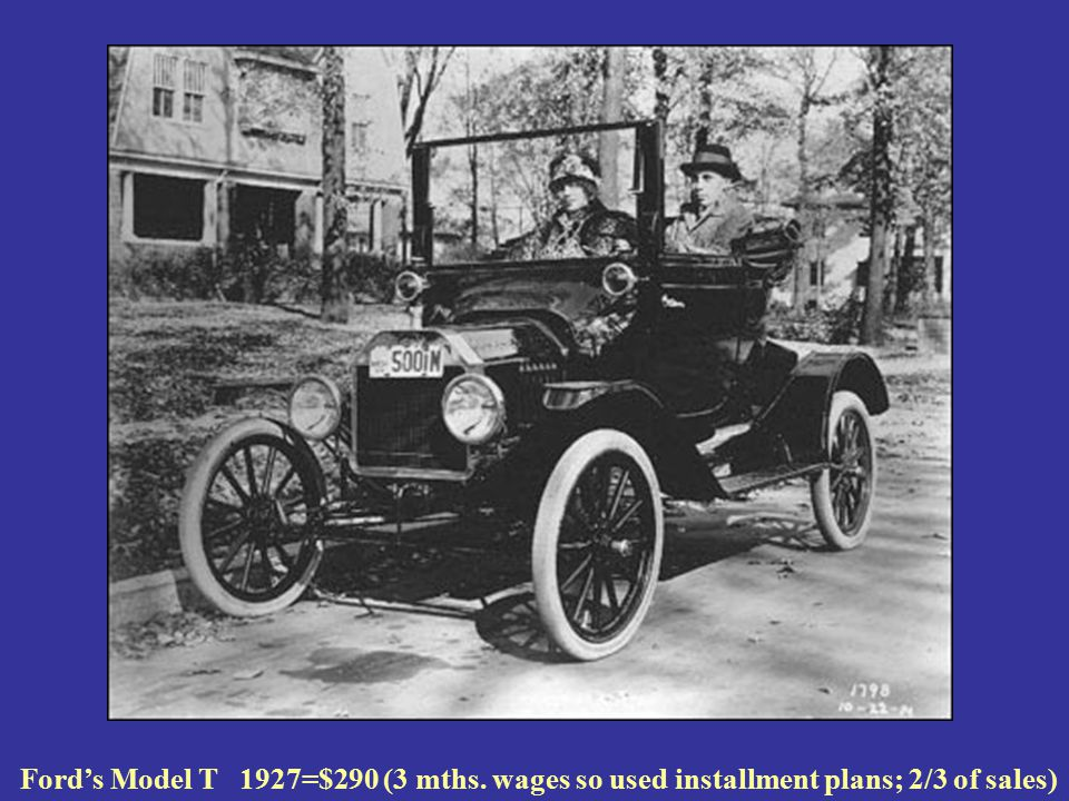 Ford's Model T 1927=$290 (3 mths. wages so used installment plans; 2/3 of sales)