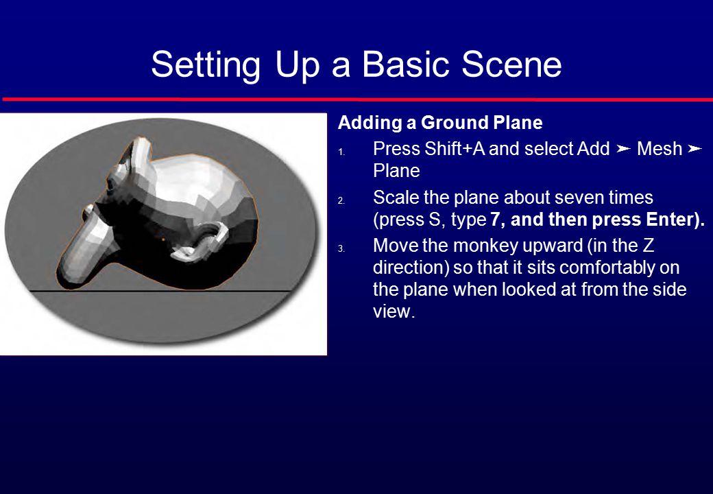 Setting Up a Basic Scene Adding a Ground Plane 1. Press Shift+A and select Add ➤ Mesh ➤ Plane 2.