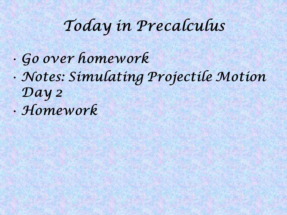 Today in Precalculus Go over homework Notes: Simulating Projectile Motion Day 2 Homework