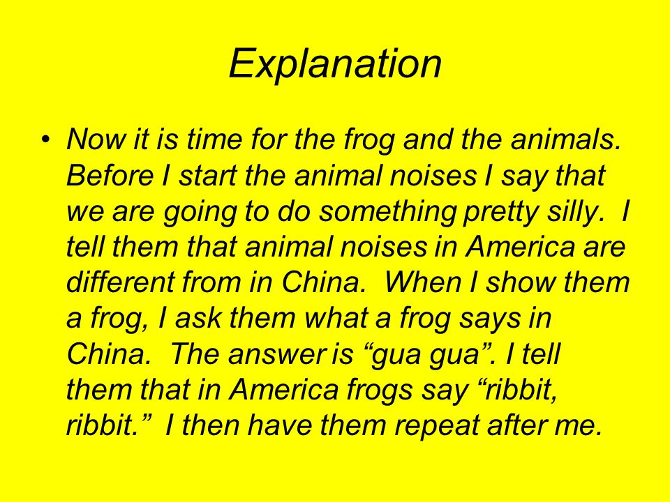 Explanation Now it is time for the frog and the animals. Before I start the animal noises I say that we are going to do something pretty silly. I tell