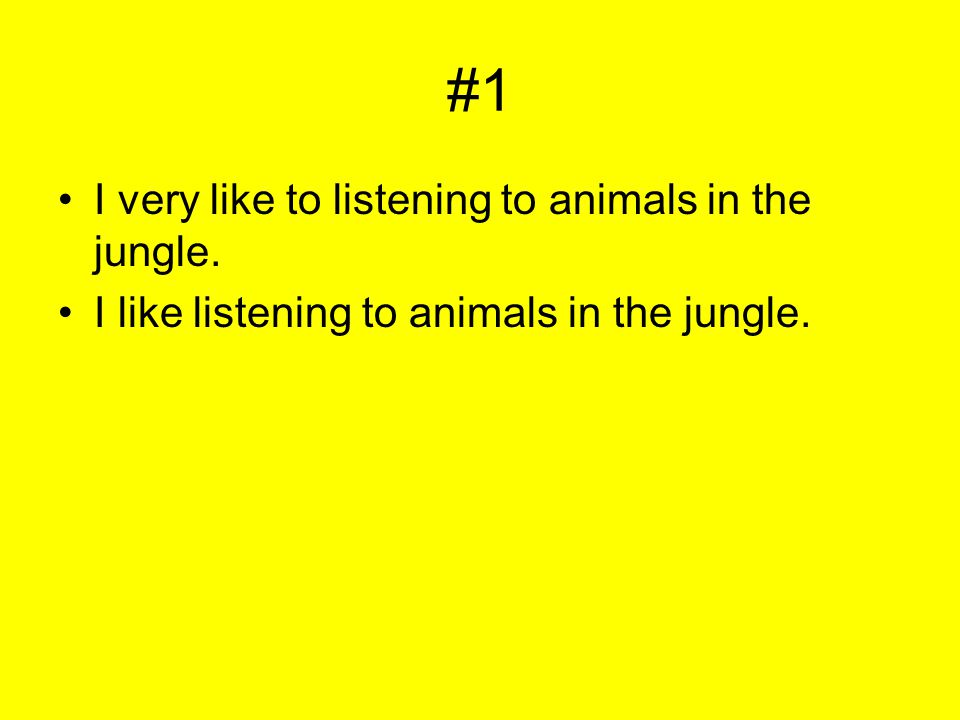 #1 I very like to listening to animals in the jungle. I like listening to animals in the jungle.