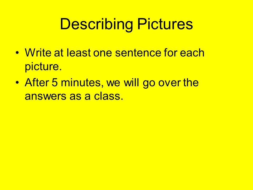 Describing Pictures Write at least one sentence for each picture. After 5 minutes, we will go over the answers as a class.