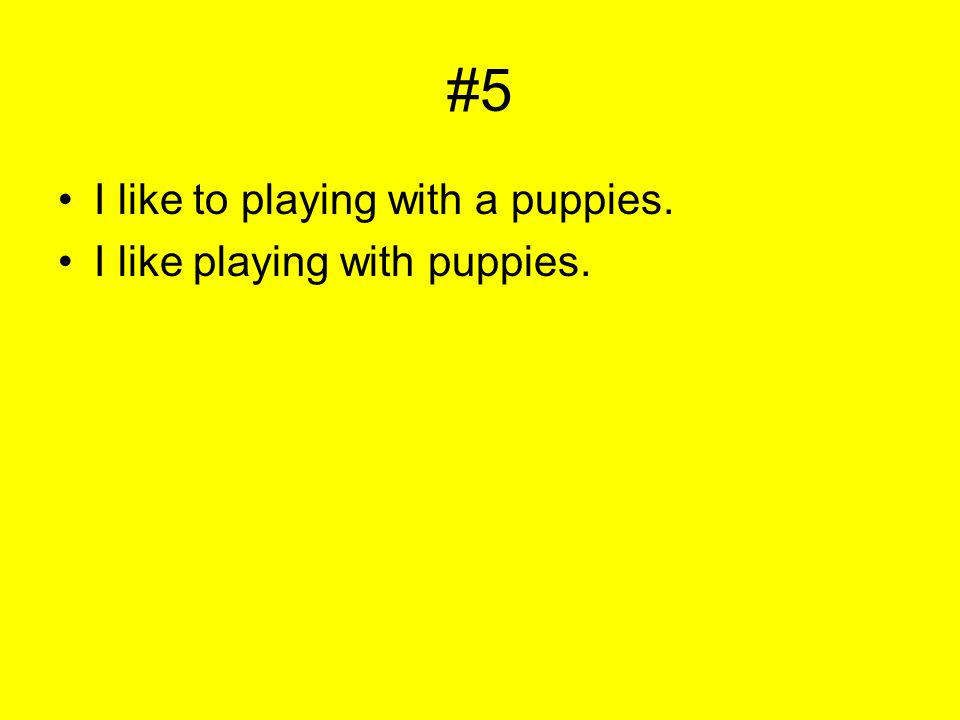 #5 I like to playing with a puppies. I like playing with puppies.
