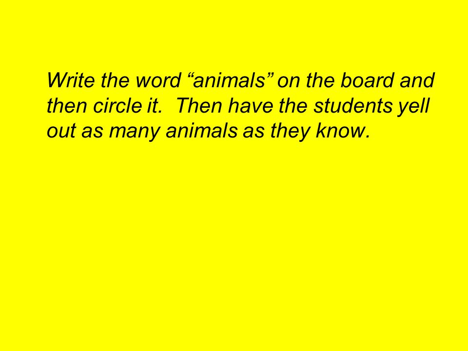"Write the word ""animals"" on the board and then circle it. Then have the students yell out as many animals as they know."