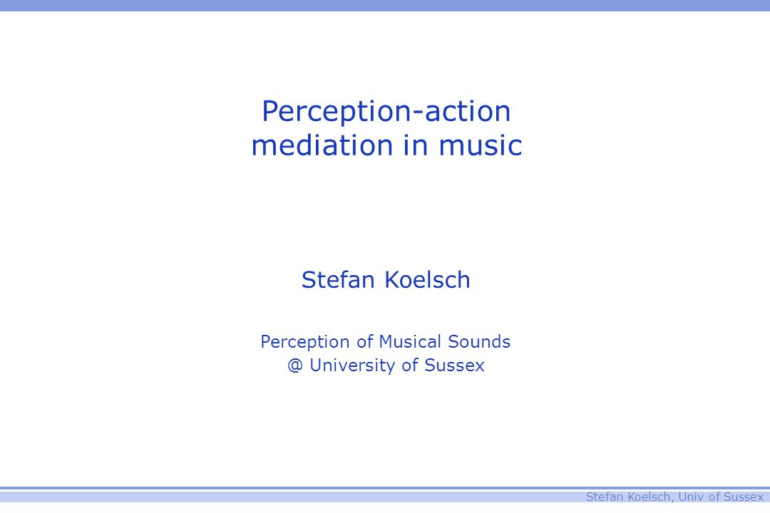 Stefan Koelsch, Univ of Sussex Perception-action mediation in music Stefan Koelsch Perception of Musical Sounds @ University of Sussex