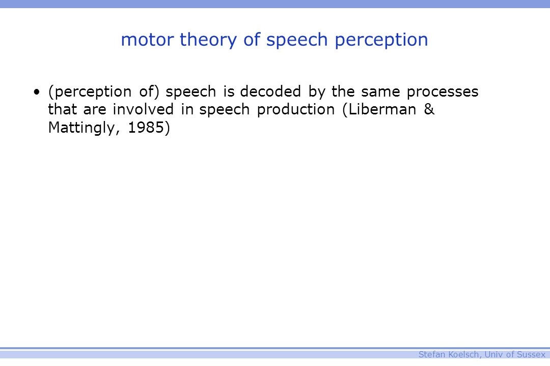 Stefan Koelsch, Univ of Sussex motor theory of speech perception (perception of) speech is decoded by the same processes that are involved in speech production (Liberman & Mattingly, 1985)