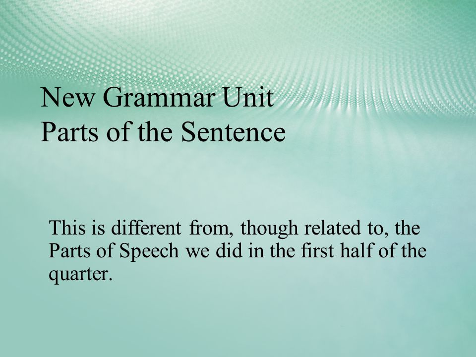New Grammar Unit Parts of the Sentence This is different from, though related to, the Parts of Speech we did in the first half of the quarter.