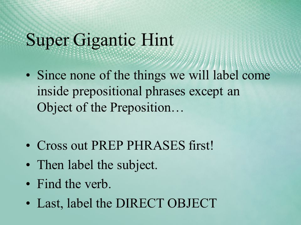 Super Gigantic Hint Since none of the things we will label come inside prepositional phrases except an Object of the Preposition… Cross out PREP PHRASES first.