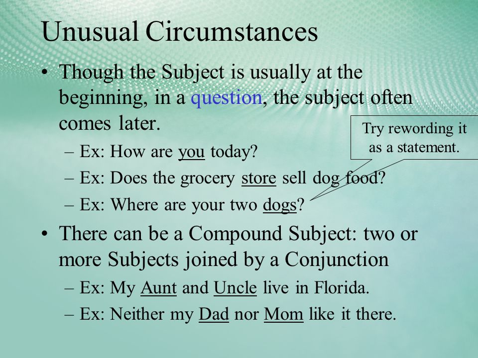 Unusual Circumstances Though the Subject is usually at the beginning, in a question, the subject often comes later.