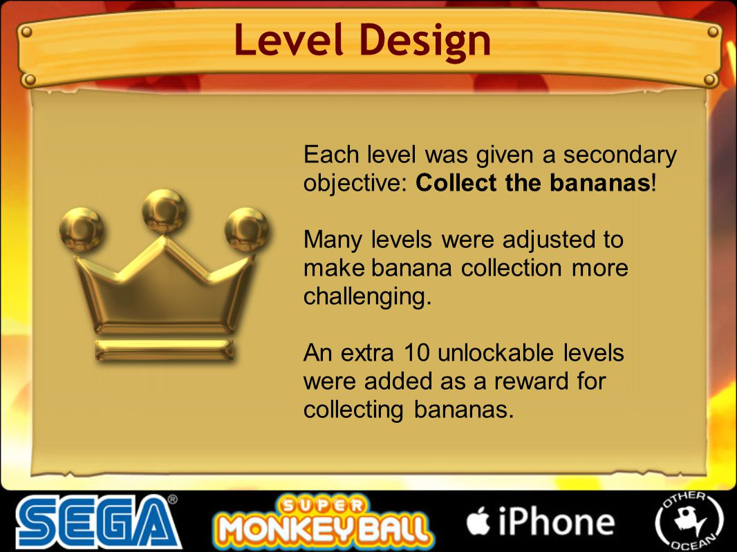 Level Design Each level was given a secondary objective: Collect the bananas! Many levels were adjusted to make banana collection more challenging. An