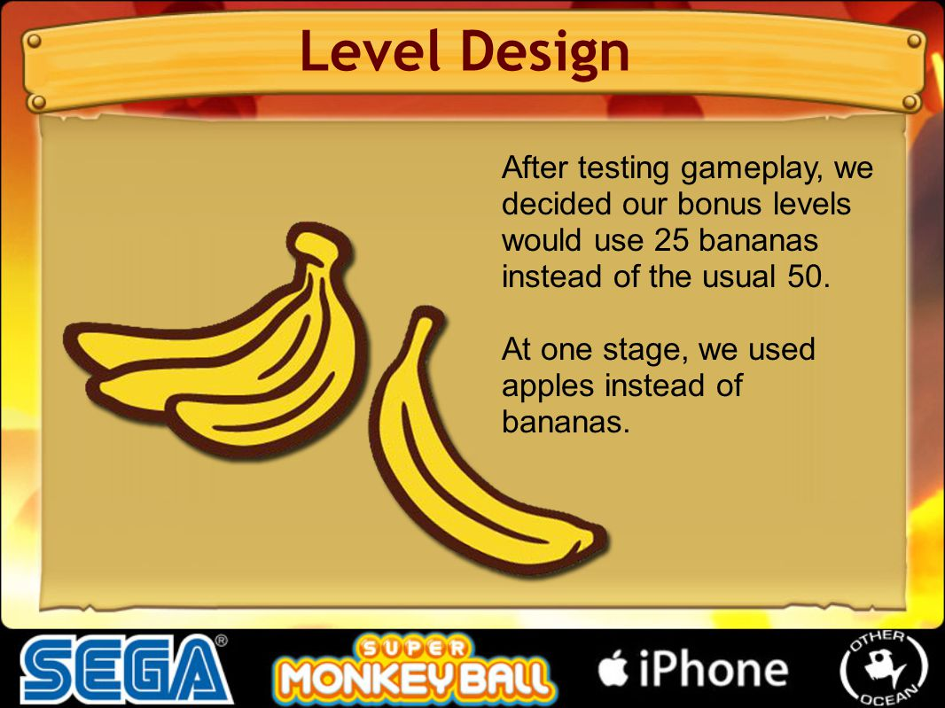 Level Design After testing gameplay, we decided our bonus levels would use 25 bananas instead of the usual 50. At one stage, we used apples instead of