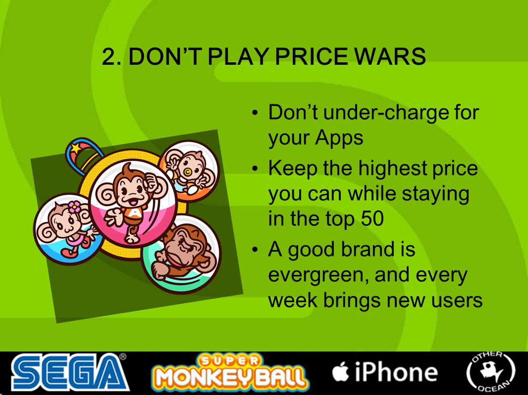 2. DON'T PLAY PRICE WARS Don't under-charge for your Apps Keep the highest price you can while staying in the top 50 A good brand is evergreen, and ev