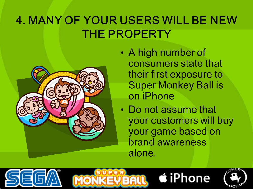 4. MANY OF YOUR USERS WILL BE NEW THE PROPERTY A high number of consumers state that their first exposure to Super Monkey Ball is on iPhone Do not ass