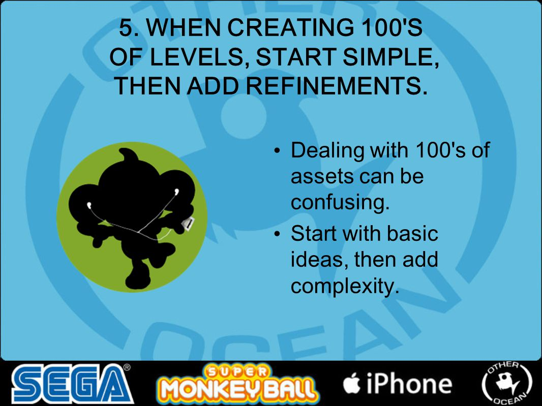 5. WHEN CREATING 100 S OF LEVELS, START SIMPLE, THEN ADD REFINEMENTS.